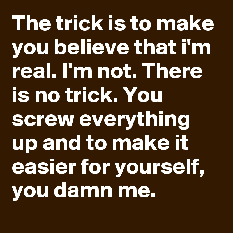 The trick is to make you believe that i'm real. I'm not. There is no trick. You screw everything up and to make it easier for yourself, you damn me.