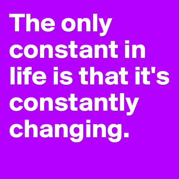 The only constant in life is that it's constantly changing.