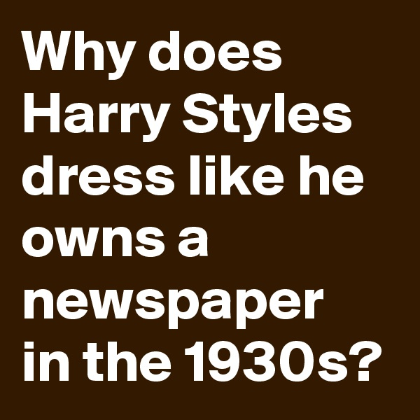 Why does Harry Styles dress like he owns a newspaper in the 1930s?