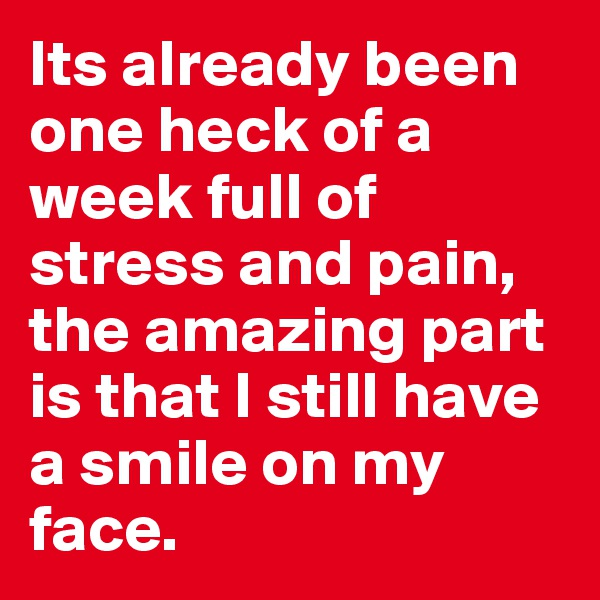Its already been one heck of a week full of stress and pain, the amazing part is that I still have a smile on my face.