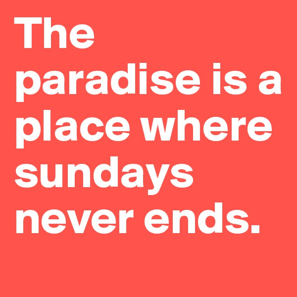 The paradise is a place where sundays never ends.