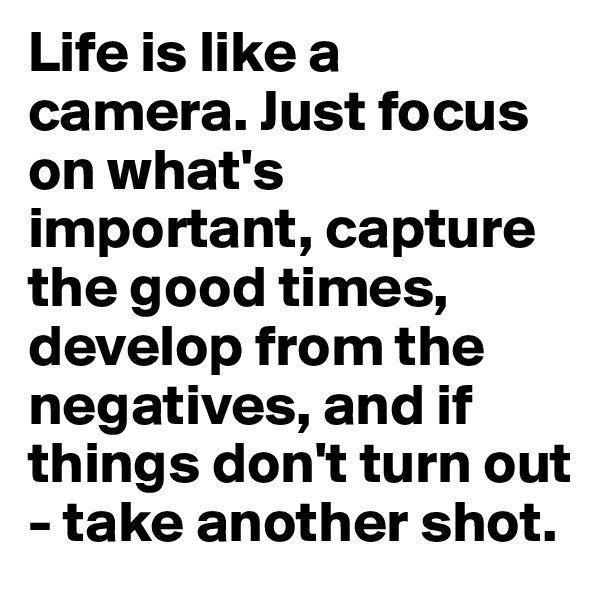 Life is like a camera. Just focus on what's important, capture the good times, develop from the negatives, and if things don't turn out - take another shot.