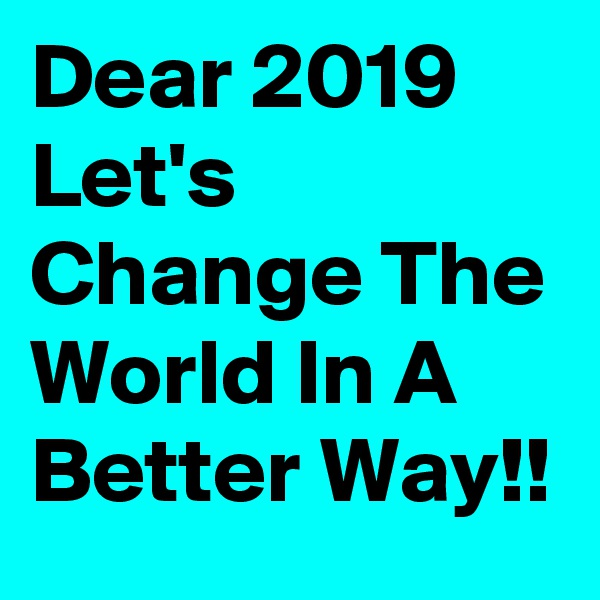 Dear 2019   Let's Change The World In A Better Way!!