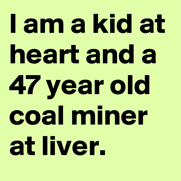 I am a kid at heart and a 47 year old coal miner at liver.