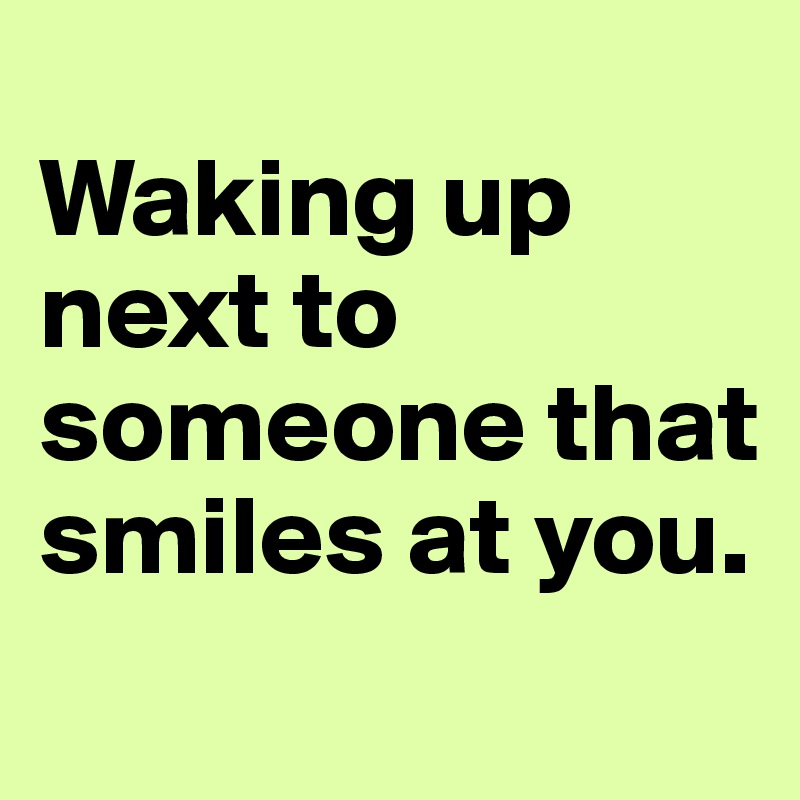 Waking up next to someone that smiles at you.