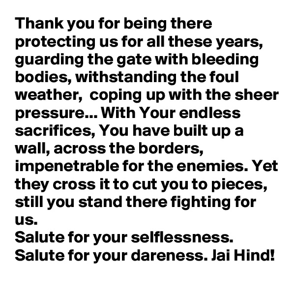 Thank you for being there protecting us for all these years, guarding the gate with bleeding bodies, withstanding the foul weather,  coping up with the sheer pressure... With Your endless sacrifices, You have built up a wall, across the borders, impenetrable for the enemies. Yet they cross it to cut you to pieces, still you stand there fighting for us. Salute for your selflessness. Salute for your dareness. Jai Hind!