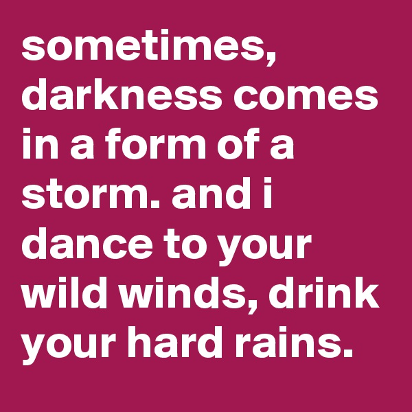 sometimes, darkness comes in a form of a storm. and i dance to your wild winds, drink your hard rains.