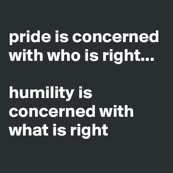 pride is concerned with who is right...  humility is concerned with what is right