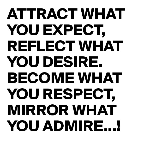 ATTRACT WHAT YOU EXPECT, REFLECT WHAT YOU DESIRE. BECOME WHAT YOU RESPECT, MIRROR WHAT YOU ADMIRE...!