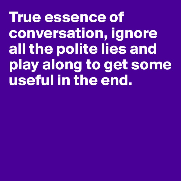 True essence of conversation, ignore all the polite lies and play along to get some useful in the end.