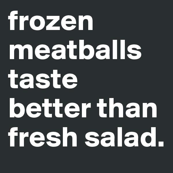 frozen meatballs taste better than fresh salad.