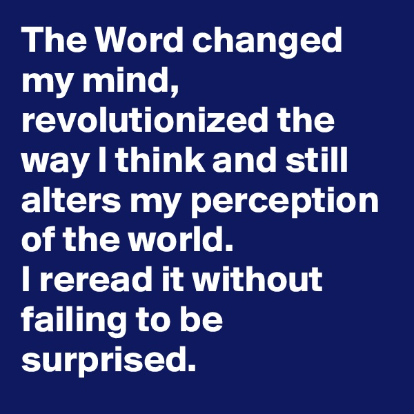 The Word changed my mind, revolutionized the way I think and still alters my perception of the world.  I reread it without failing to be surprised.