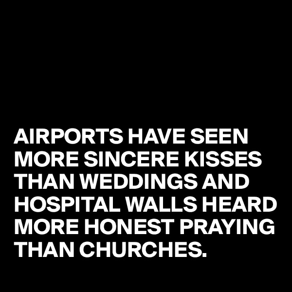AIRPORTS HAVE SEEN MORE SINCERE KISSES THAN WEDDINGS AND HOSPITAL WALLS HEARD MORE HONEST PRAYING THAN CHURCHES.