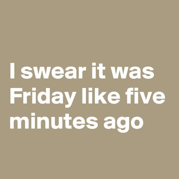 I swear it was Friday like five minutes ago