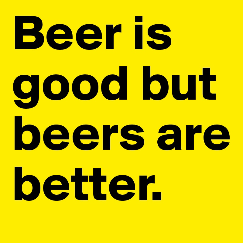 Beer is good but beers are better.
