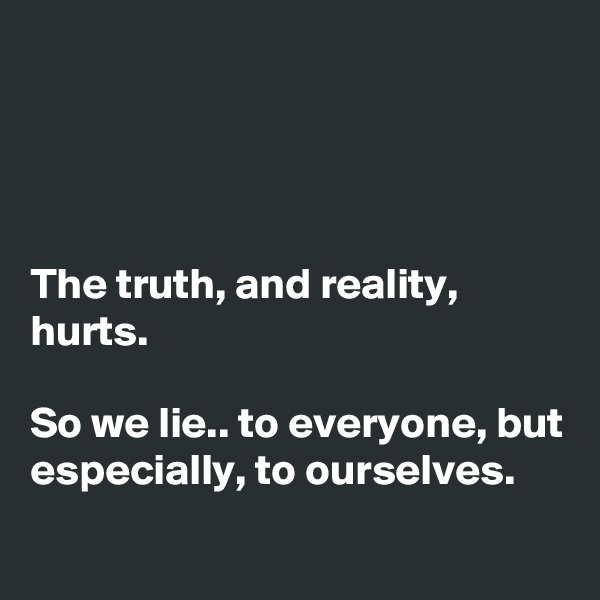 The truth, and reality, hurts.  So we lie.. to everyone, but especially, to ourselves.