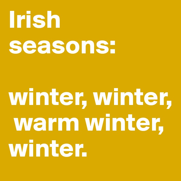 Irish seasons:  winter, winter,   warm winter, winter.