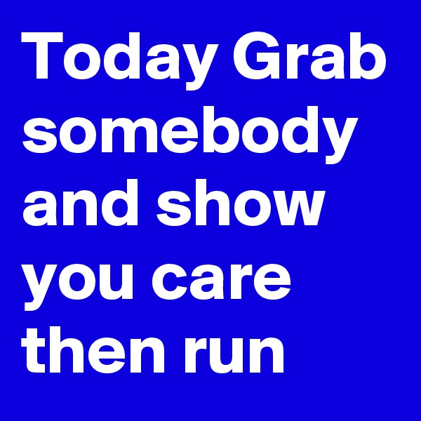 Today Grab somebody and show you care  then run