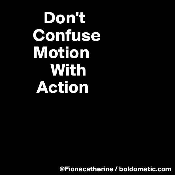 Don't        Confuse        Motion             With         Action