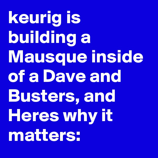 keurig is building a Mausque inside of a Dave and Busters, and Heres why it matters:
