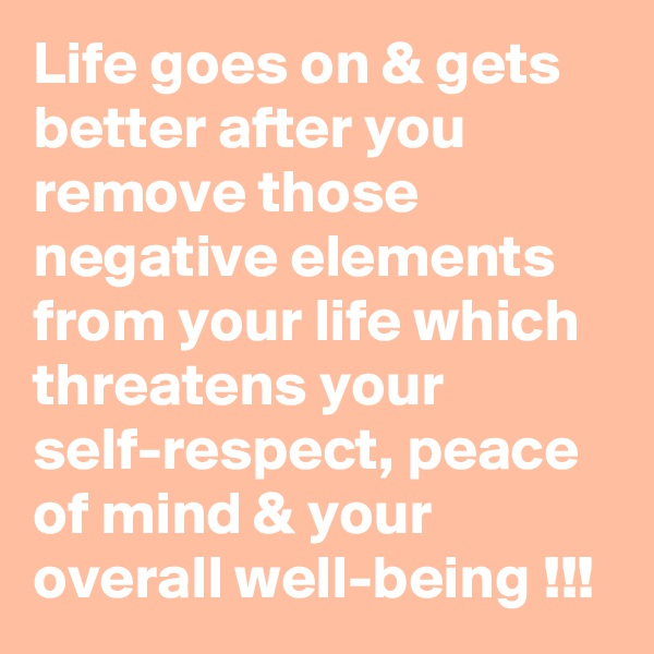 Life goes on & gets better after you remove those negative elements from your life which threatens your self-respect, peace of mind & your overall well-being !!!