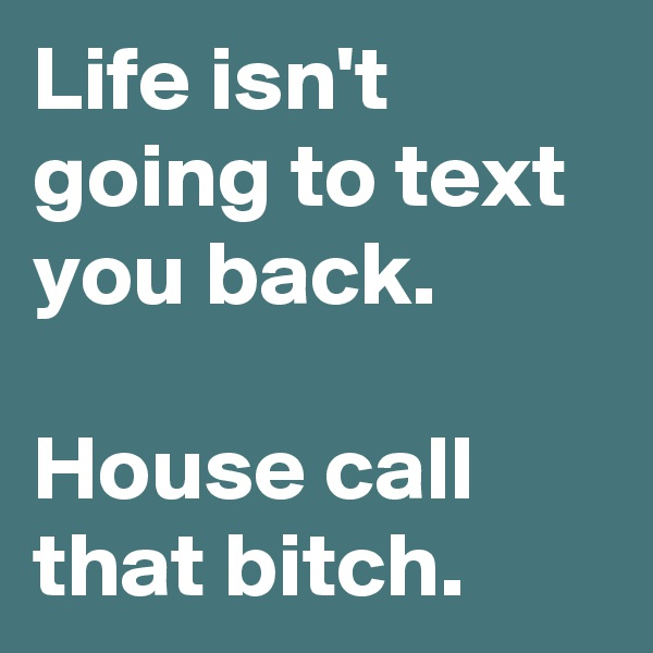 Life isn't going to text you back.  House call that bitch.