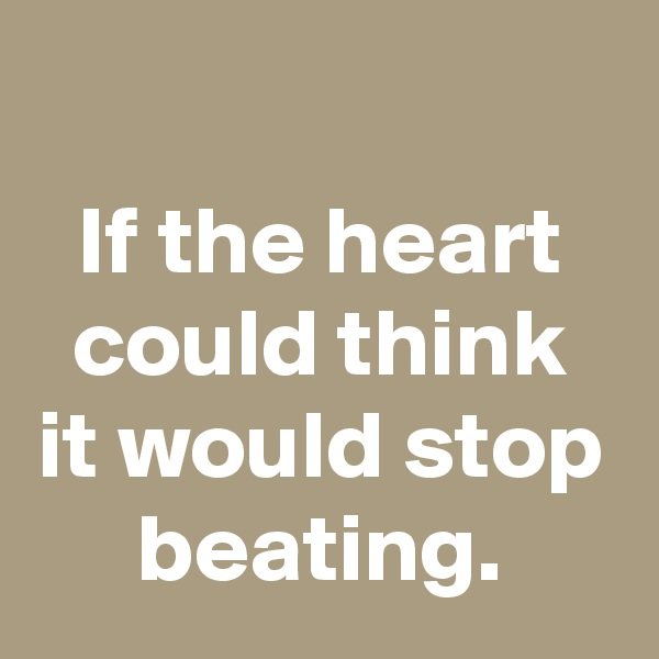 If the heart could think it would stop beating.
