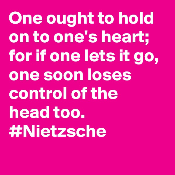 One ought to hold on to one's heart; for if one lets it go, one soon loses control of the head too. #Nietzsche