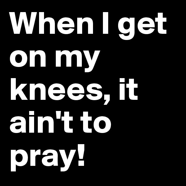 When I get on my knees, it ain't to pray!