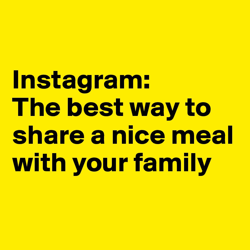 Instagram: The best way to share a nice meal with your family