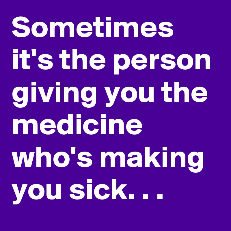 Sometimes it's the person giving you the medicine  who's making you sick. . .