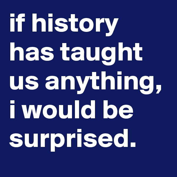 if history has taught us anything, i would be surprised.