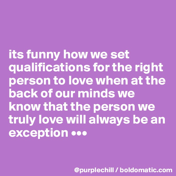 its funny how we set qualifications for the right person to love when at the back of our minds we know that the person we truly love will always be an exception •••