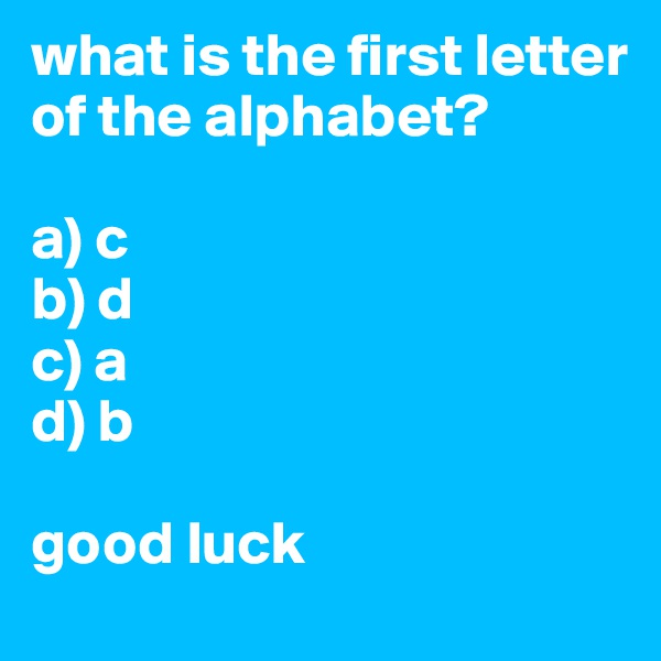 what is the first letter of the alphabet?  a) c b) d c) a d) b  good luck