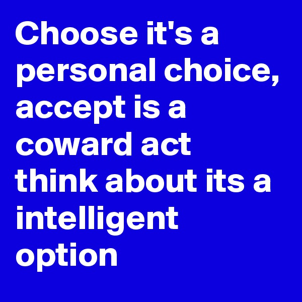 Choose it's a personal choice, accept is a coward act think about its a intelligent option