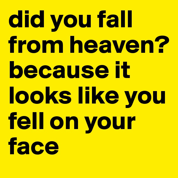 did you fall from heaven? because it looks like you fell on your face