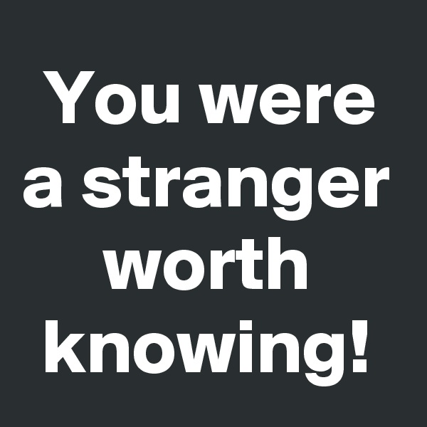 You were a stranger worth knowing!