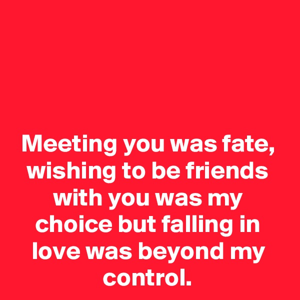 Meeting you was fate, wishing to be friends with you was my choice but falling in love was beyond my control.