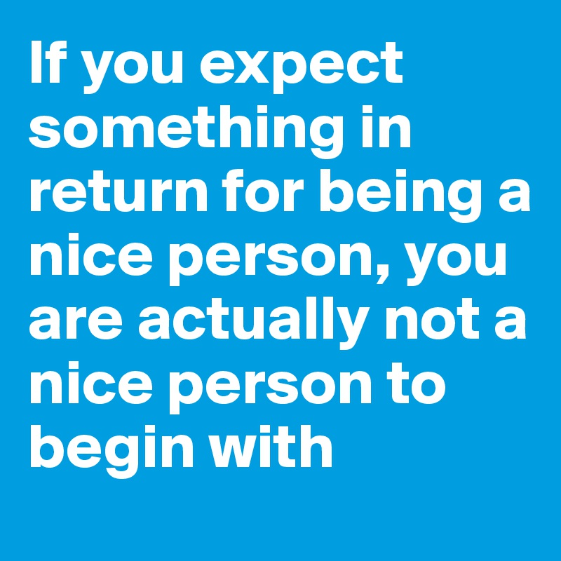 If you expect something in return for being a nice person, you are actually not a nice person to begin with