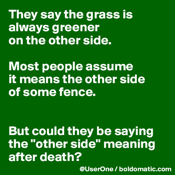 "They say the grass is always greener on the other side.  Most people assume it means the other side of some fence.   But could they be saying the ""other side"" meaning after death?"