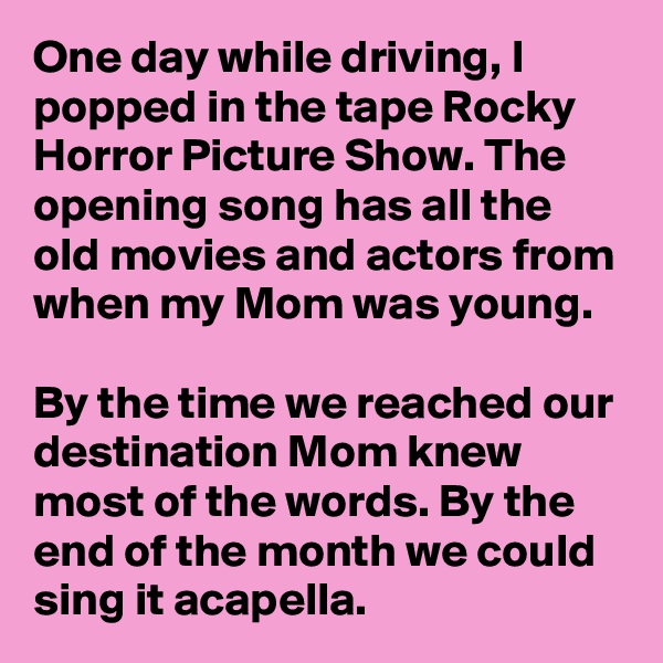 One day while driving, I popped in the tape Rocky Horror Picture Show. The opening song has all the old movies and actors from when my Mom was young.   By the time we reached our destination Mom knew most of the words. By the end of the month we could sing it acapella.