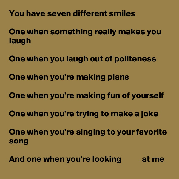 You have seven different smiles  One when something really makes you laugh  One when you laugh out of politeness  One when you're making plans  One when you're making fun of yourself  One when you're trying to make a joke  One when you're singing to your favorite song  And one when you're looking            at me