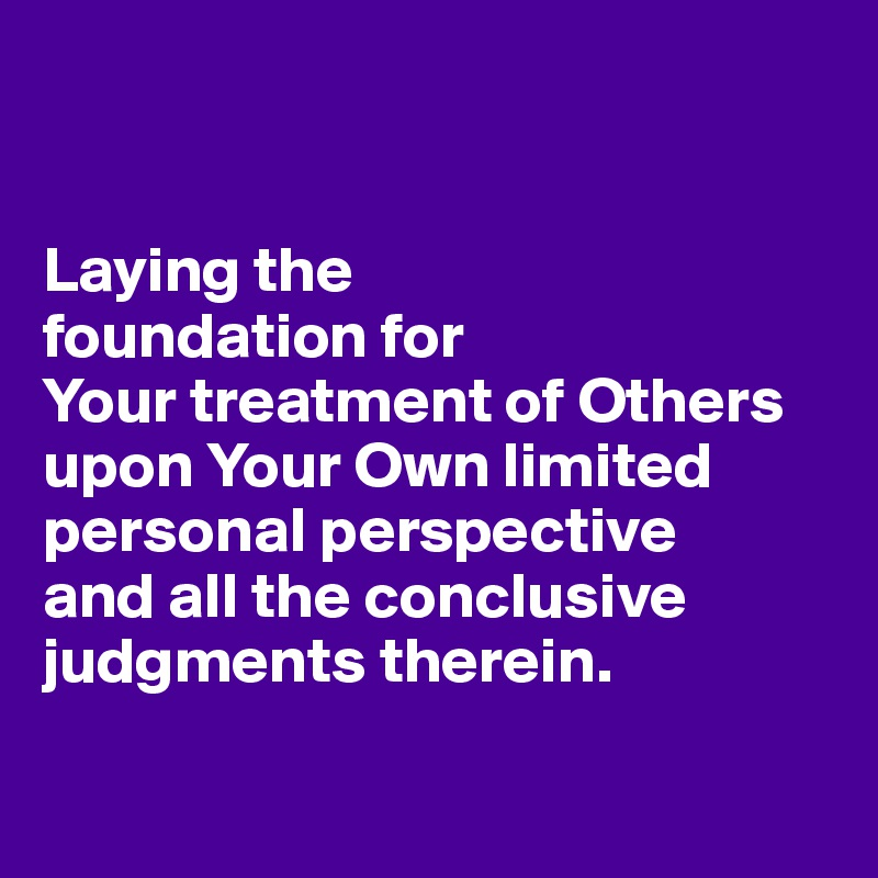 Laying the  foundation for  Your treatment of Others upon Your Own limited personal perspective  and all the conclusive judgments therein.