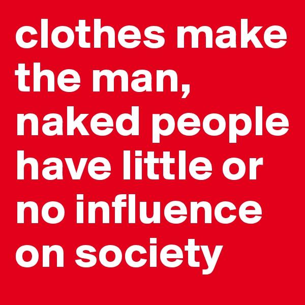 clothes make the man, naked people have little or no influence on society