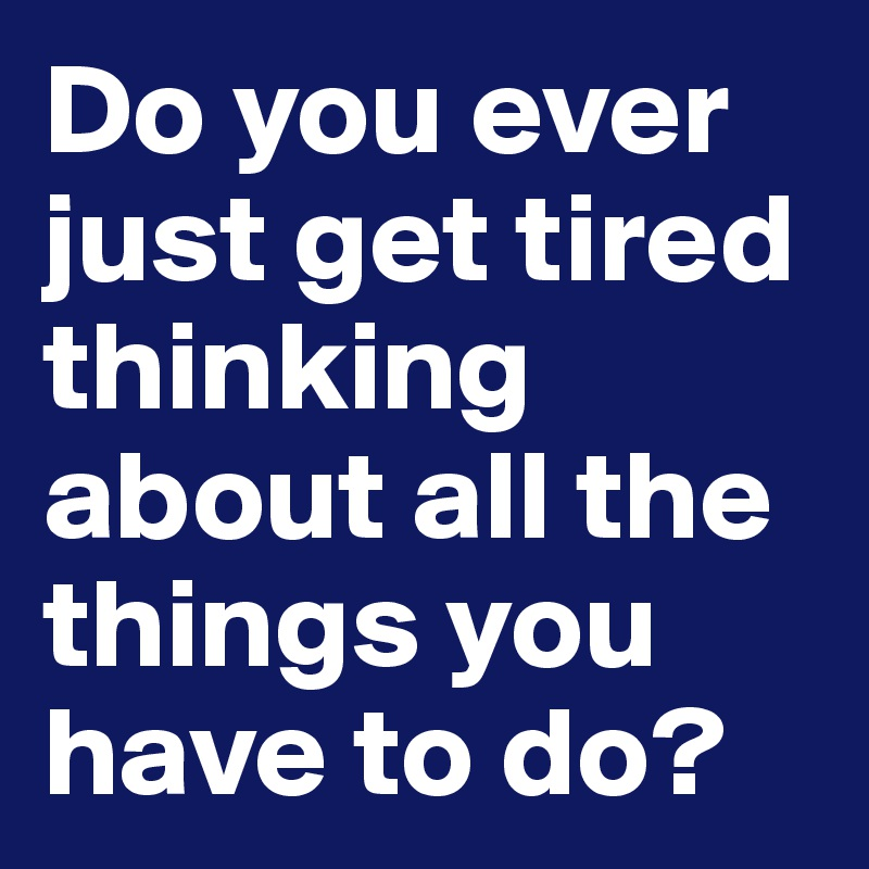 Do you ever just get tired thinking about all the things you have to do?