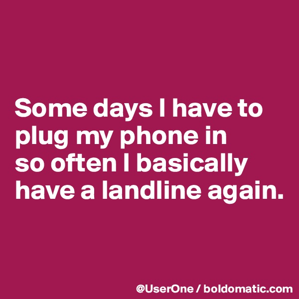 Some days I have to plug my phone in so often I basically have a landline again.