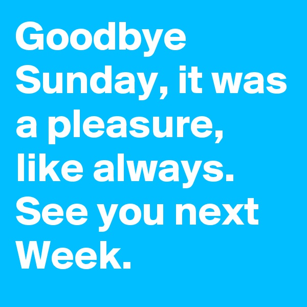 Goodbye Sunday, it was a pleasure, like always. See you next Week.