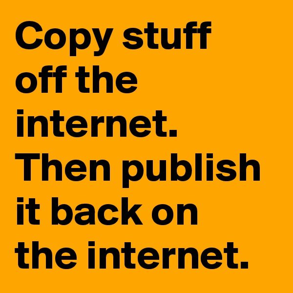 Copy stuff off the internet. Then publish it back on the internet.