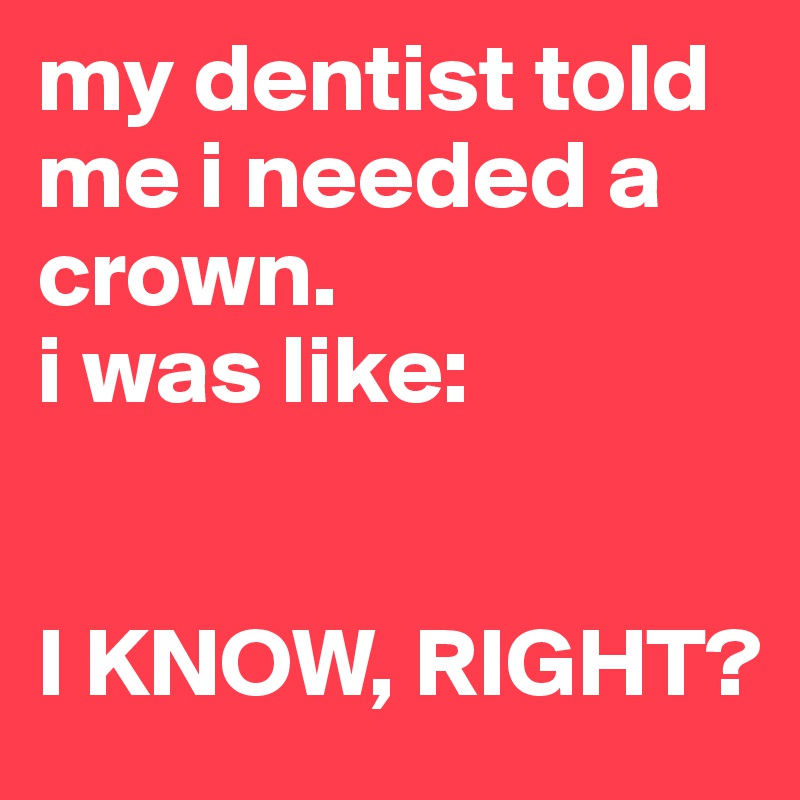 my dentist told me i needed a crown. i was like:    I KNOW, RIGHT?