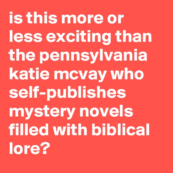 is this more or less exciting than the pennsylvania katie mcvay who self-publishes mystery novels filled with biblical lore?